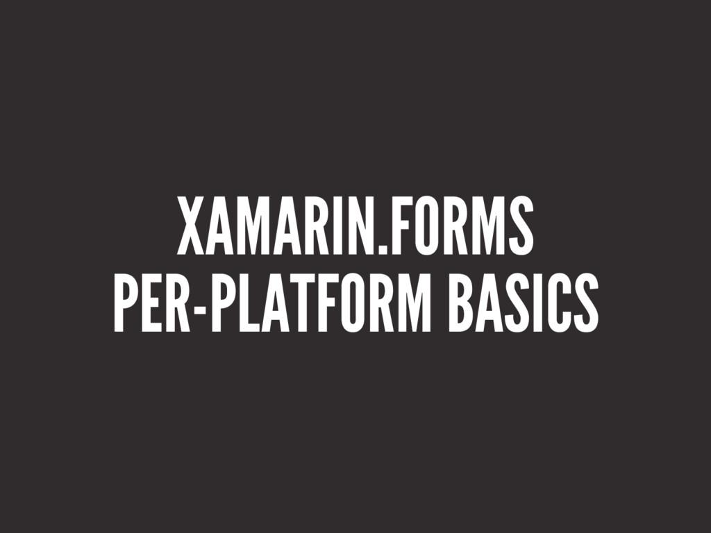 XAMARIN.FORMS PER-PLATFORM BASICS