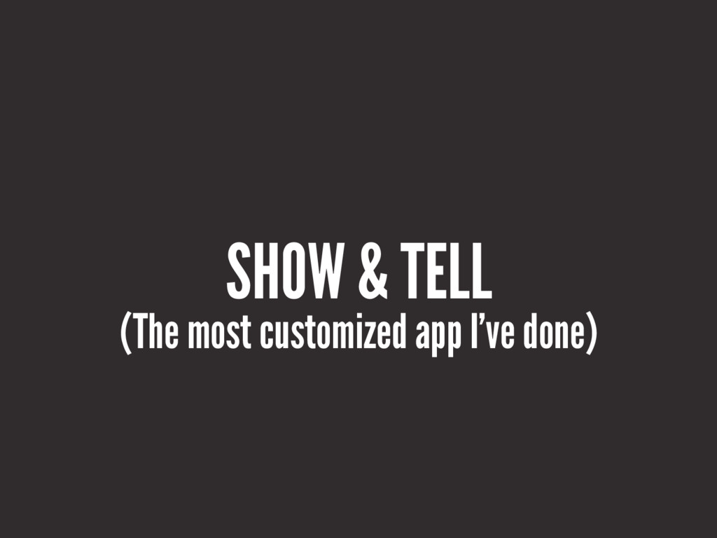 SHOW & TELL (The most customized app I've done)