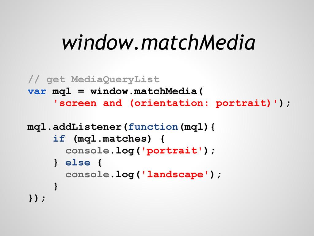 window.matchMedia // get MediaQueryList var mql...