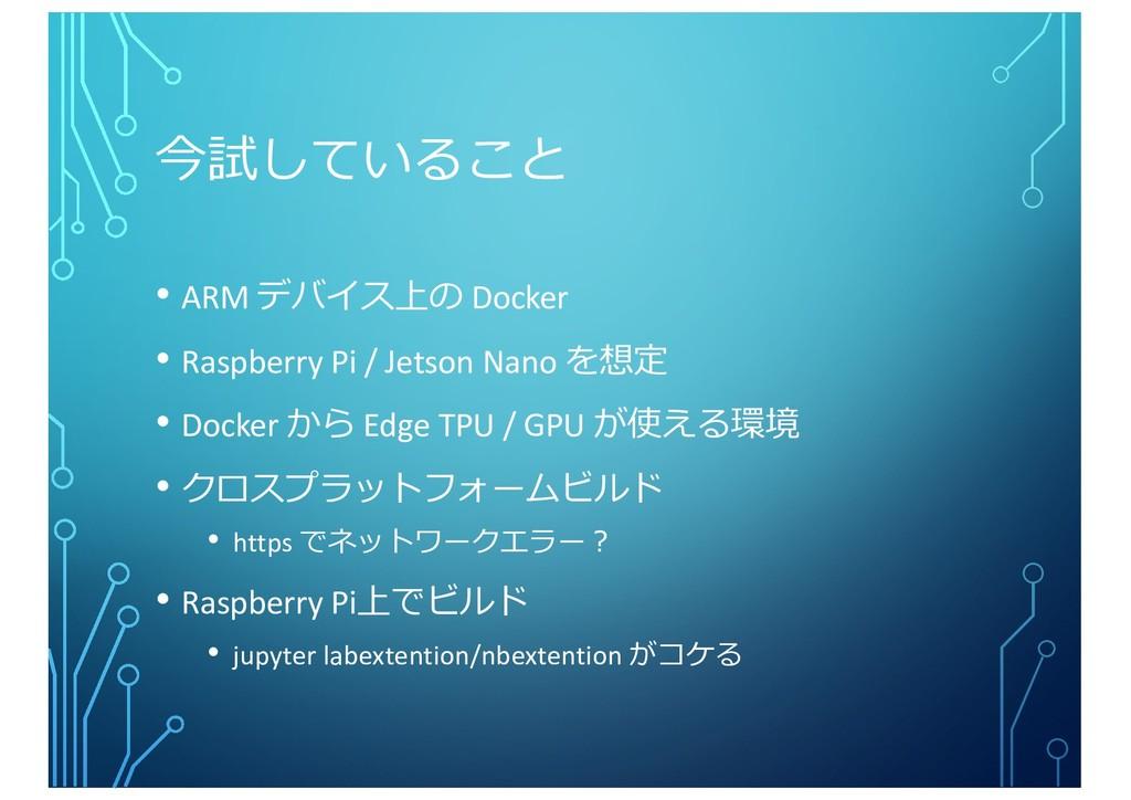 今試していること • ARM デバイス上の Docker • Raspberry Pi / J...