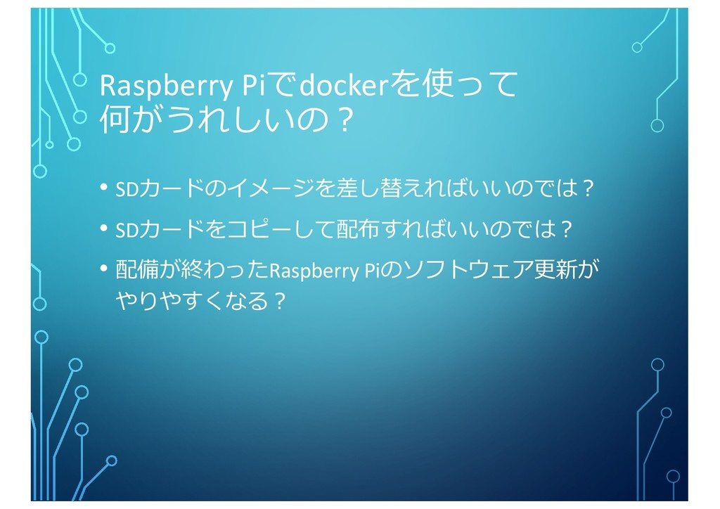 Raspberry Piでdockerを使って 何がうれしいの︖ • SDカードのイメージを差...