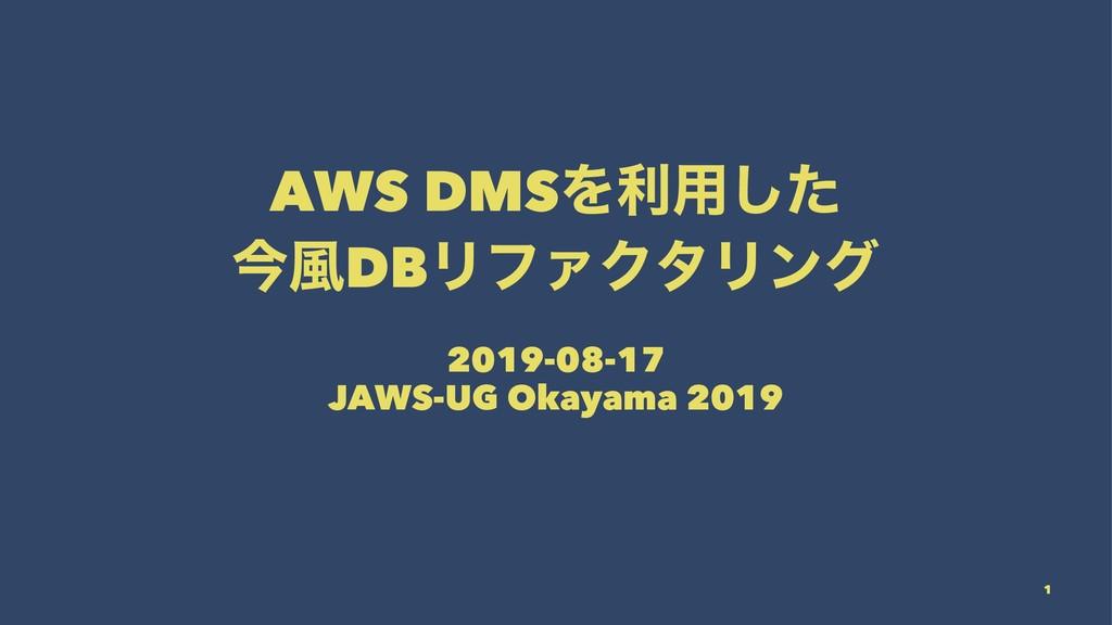 AWS DMSΛར༻ͨ͠ ࠓ෩DBϦϑΝΫλϦϯά 2019-08-17 JAWS-UG Ok...