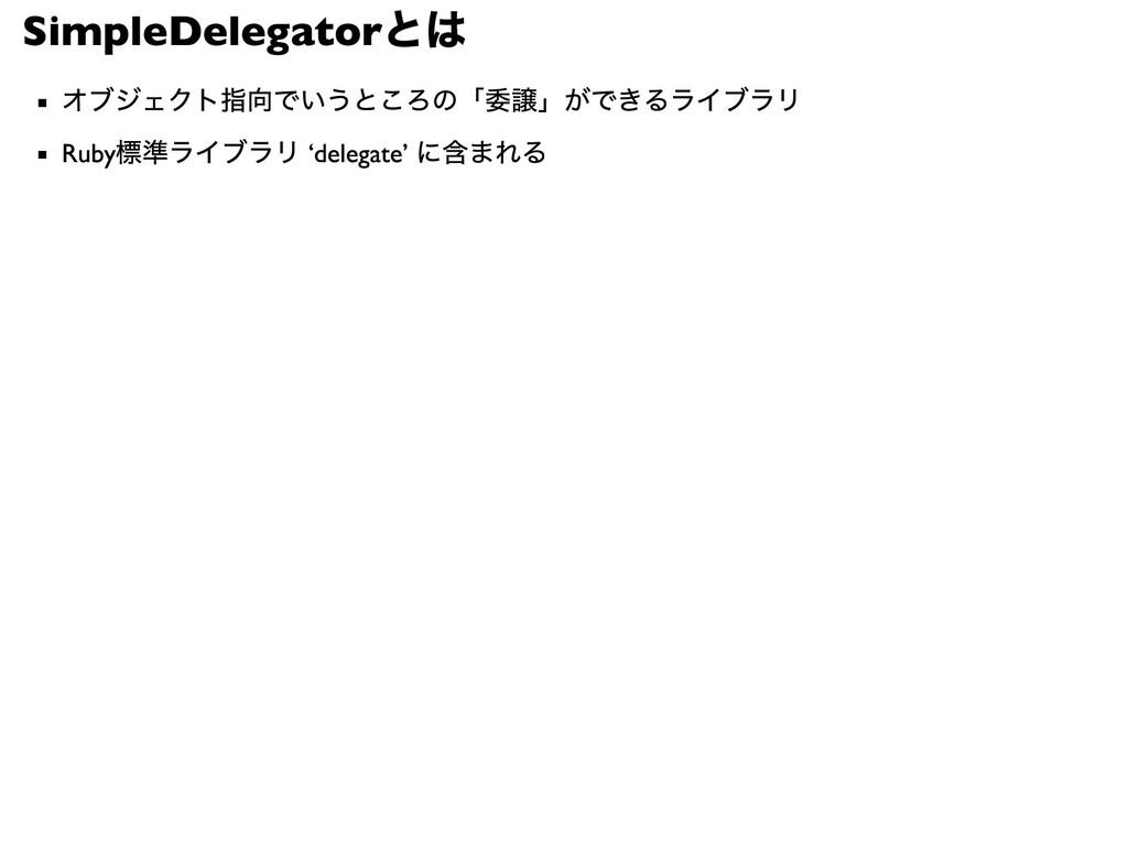 SimpleDelegator とは オブジェクト指向でいうところの「委譲」ができるライブラリ...