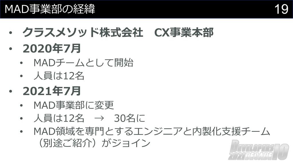 19 MAD事業部の経緯 • クラスメソッド株式会社 CX事業本部 • 2020年7⽉ • M...