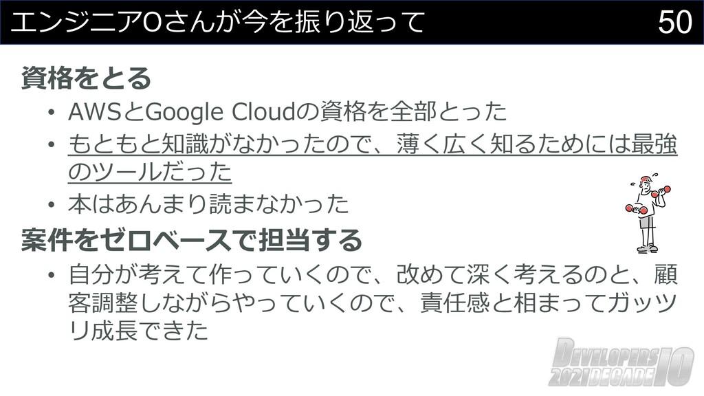 50 エンジニアOさんが今を振り返って 資格をとる • AWSとGoogle Cloudの資格...