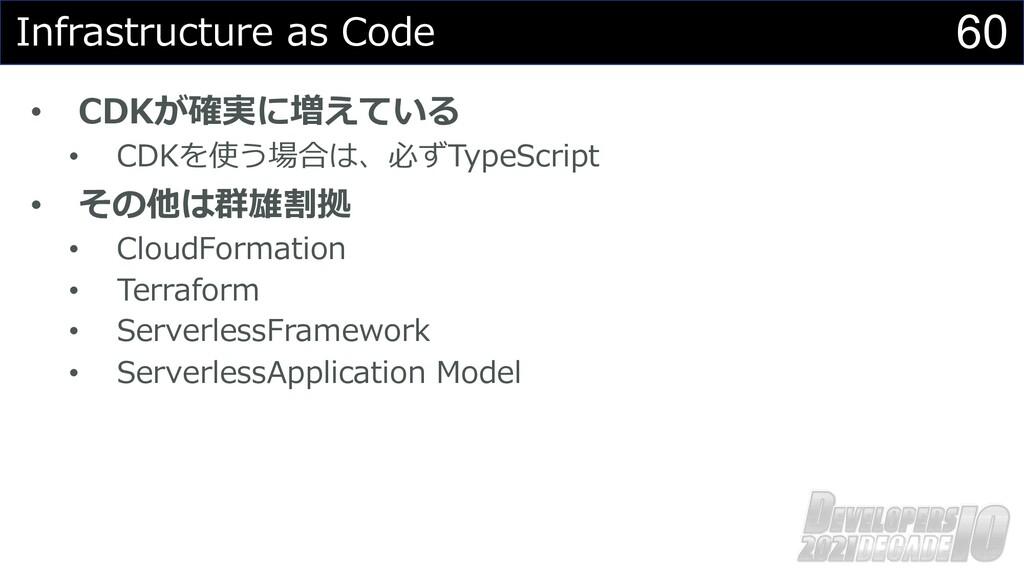 60 Infrastructure as Code • CDKが確実に増えている • CDKを...