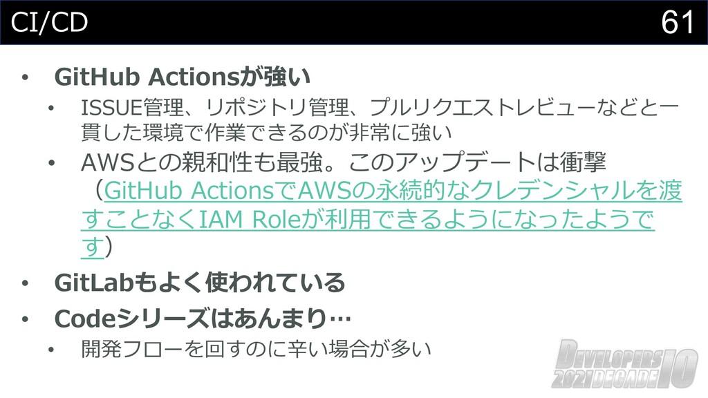 61 CI/CD • GitHub Actionsが強い • ISSUE管理、リポジトリ管理、...