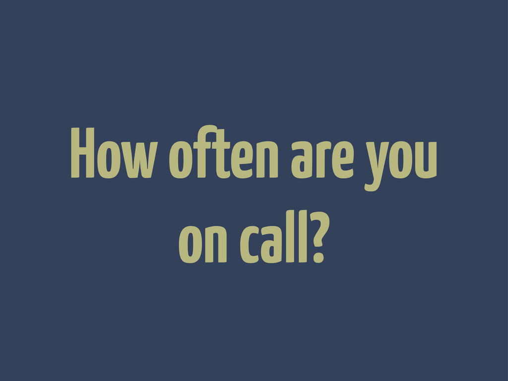 How often are you on call?