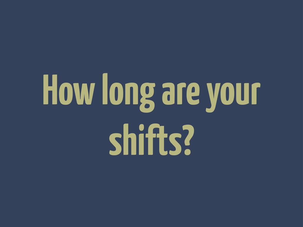 How long are your shifts?
