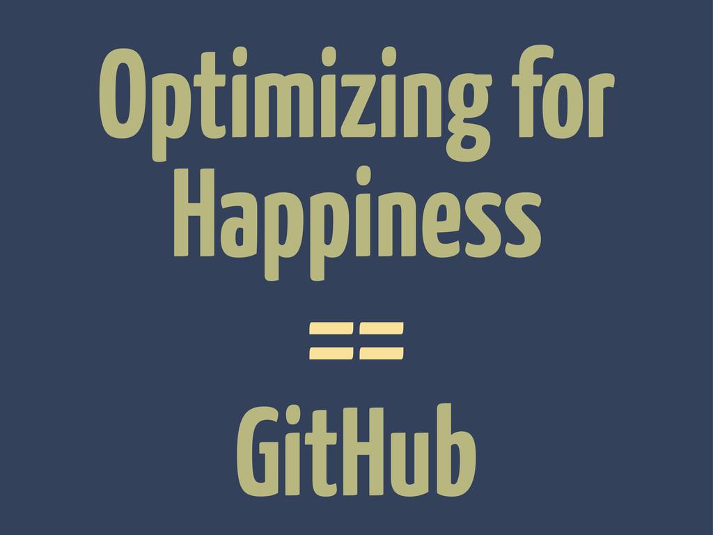 Optimizing for Happiness == GitHub