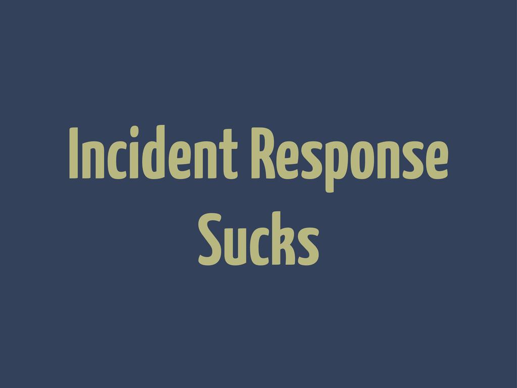 Incident Response Sucks