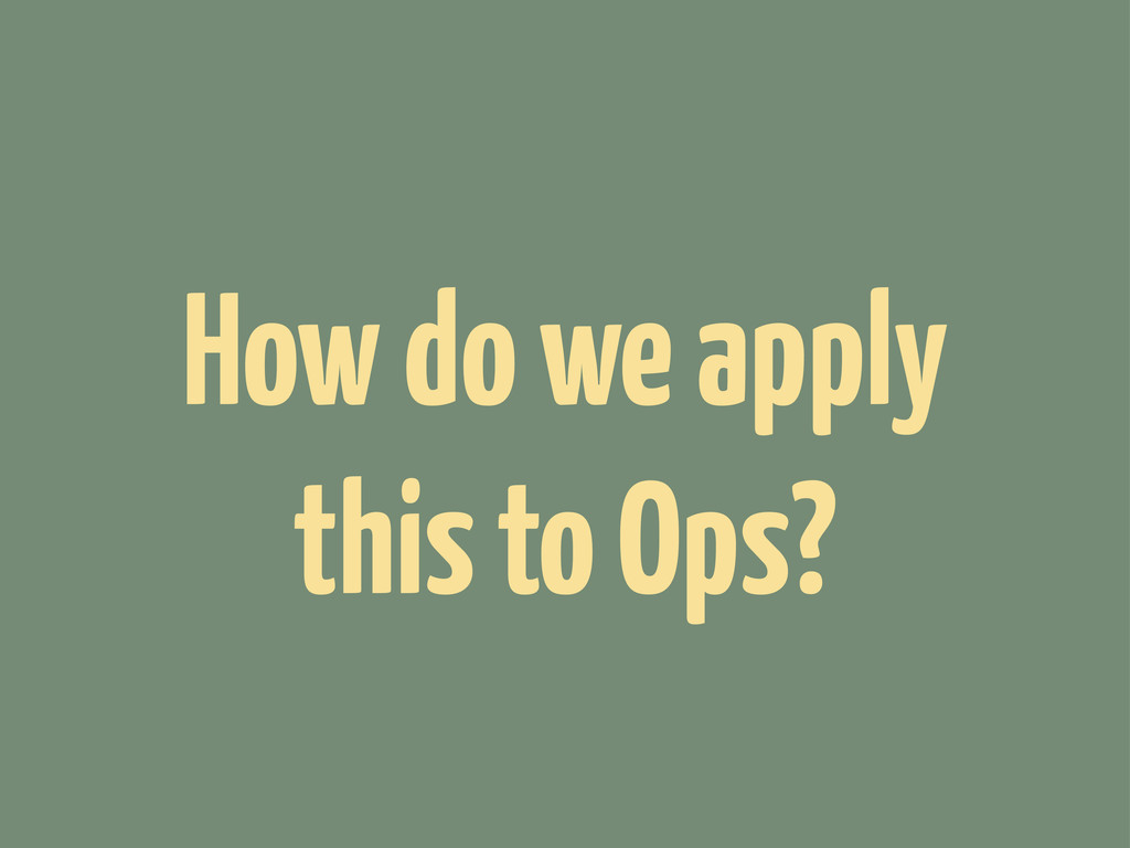 How do we apply this to Ops?