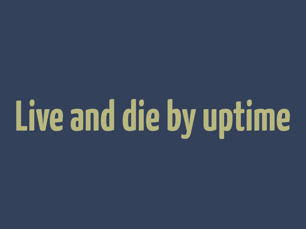 Live and die by uptime