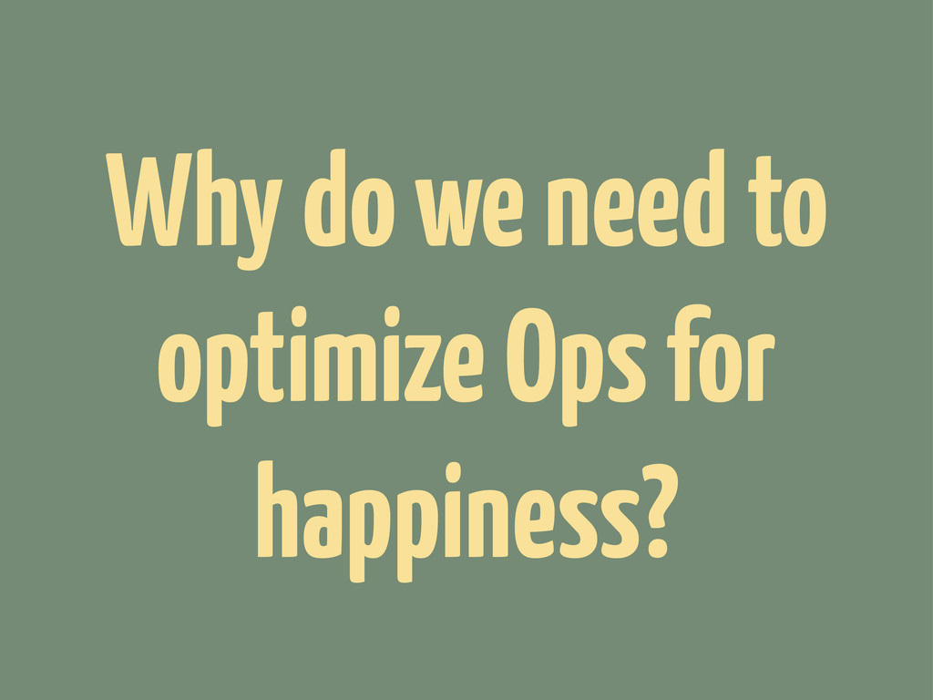 Why do we need to optimize Ops for happiness?