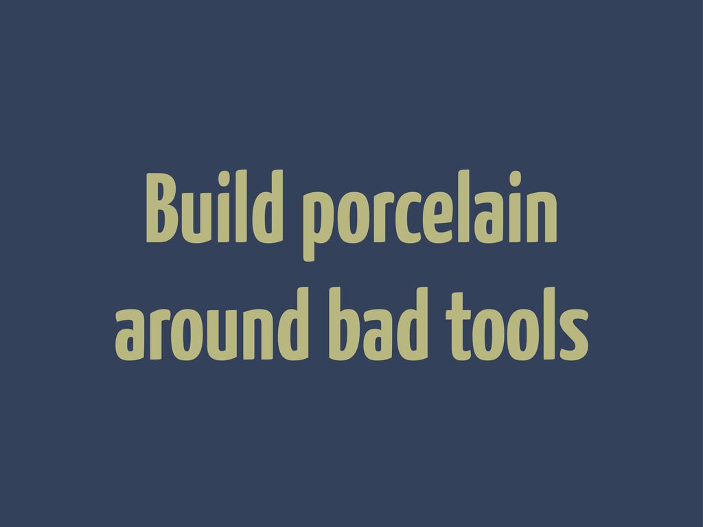 Build porcelain around bad tools