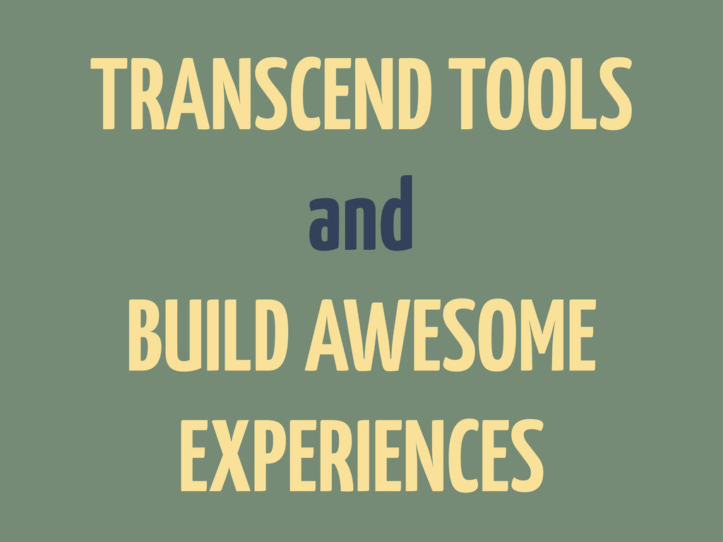 TRANSCEND TOOLS and BUILD AWESOME EXPERIENCES