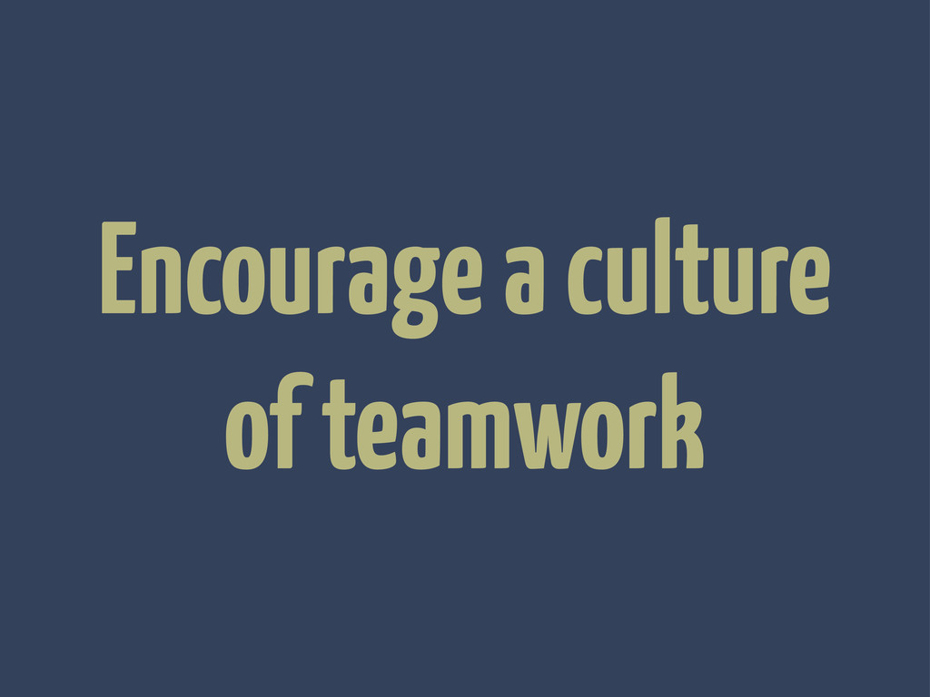 Encourage a culture of teamwork
