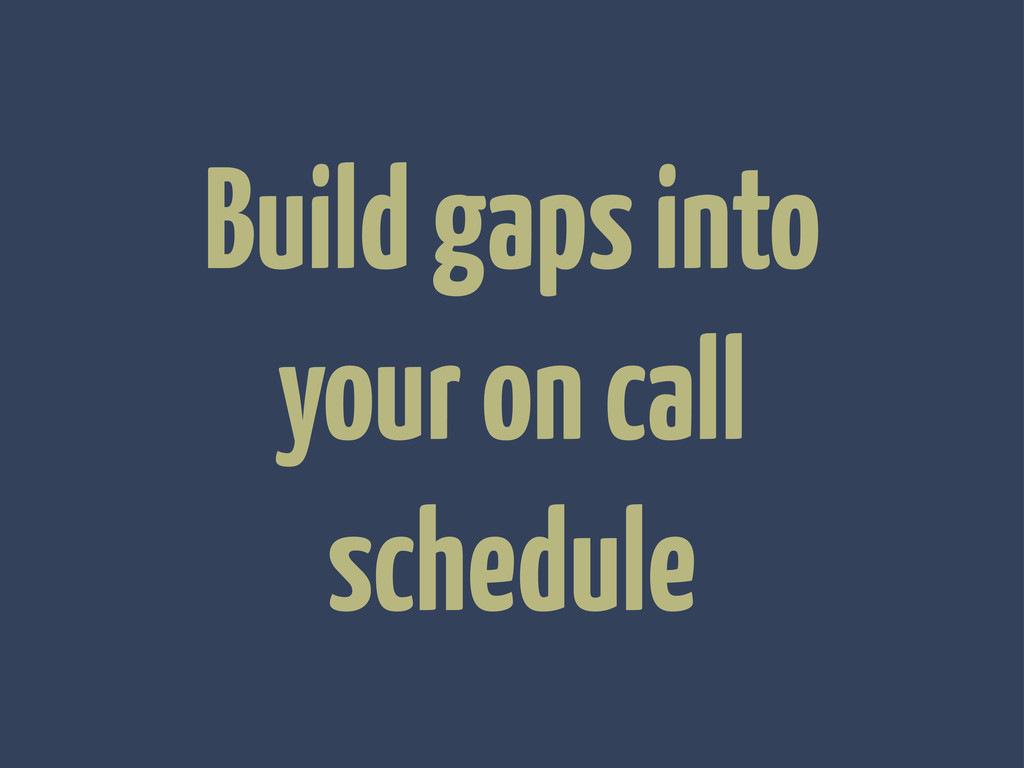 Build gaps into your on call schedule
