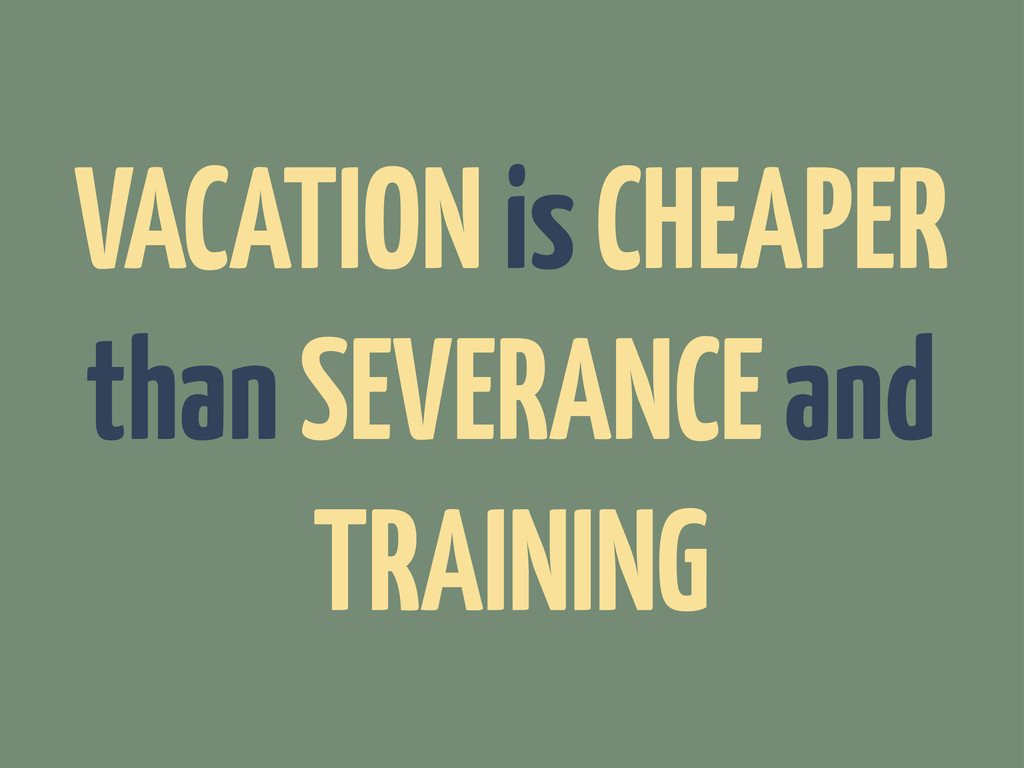 VACATION is CHEAPER than SEVERANCE and TRAINING