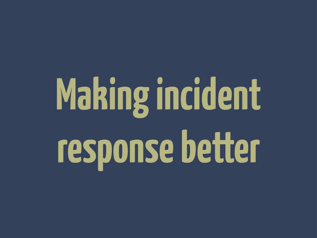 Making incident response better