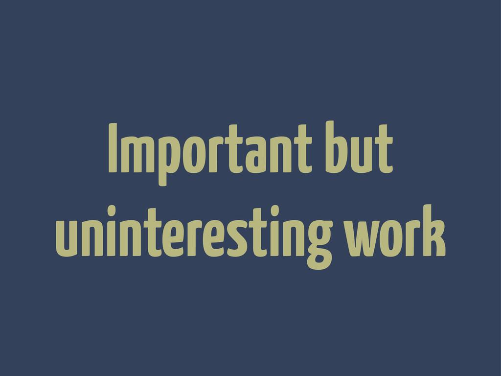 Important but uninteresting work