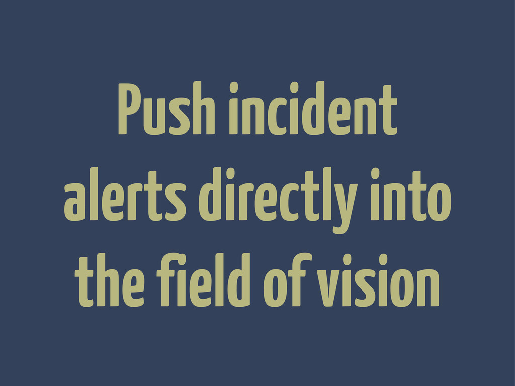 Push incident alerts directly into the field of...