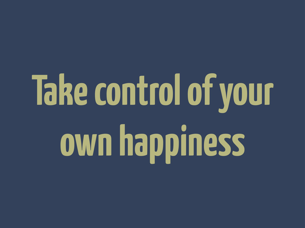 Take control of your own happiness