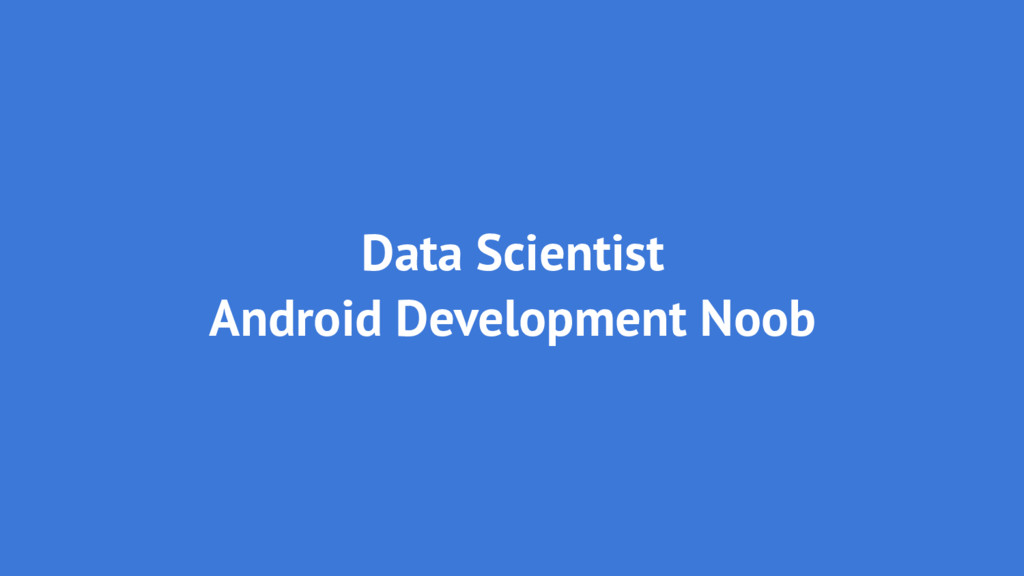 Data Scientist Android Development Noob