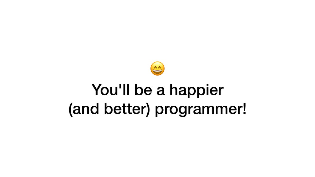 You'll be a happier (and better) programmer!