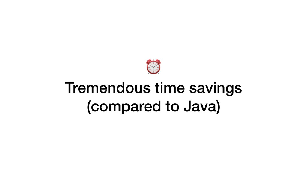 ⏰ Tremendous time savings (compared to Java)