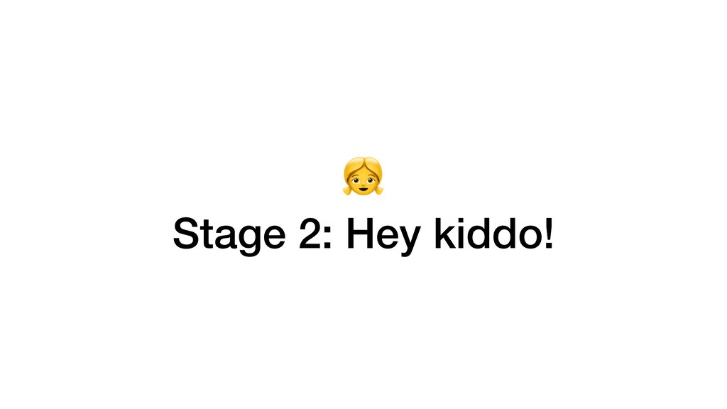 Stage 2: Hey kiddo!