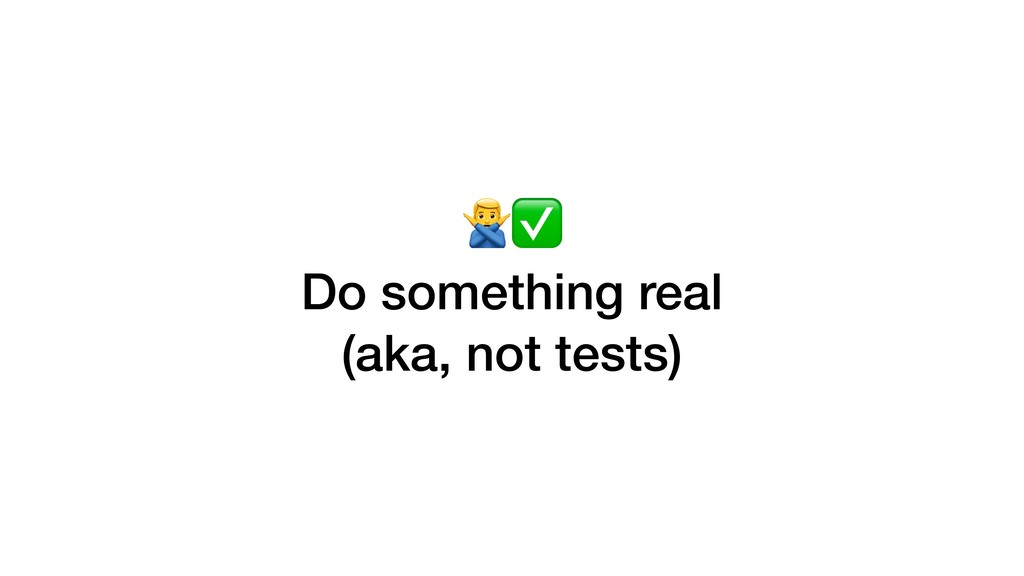 =✅ Do something real (aka, not tests)