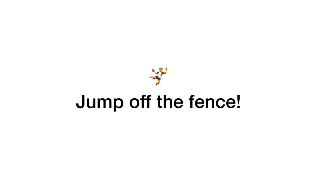 - Jump off the fence!