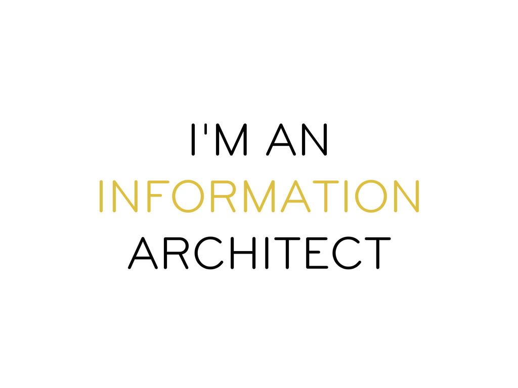 I'M AN INFORMATION ARCHITECT