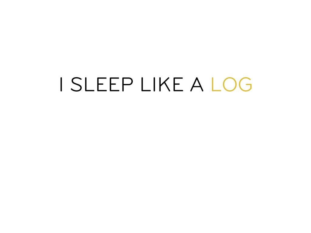 I SLEEP LIKE A LOG