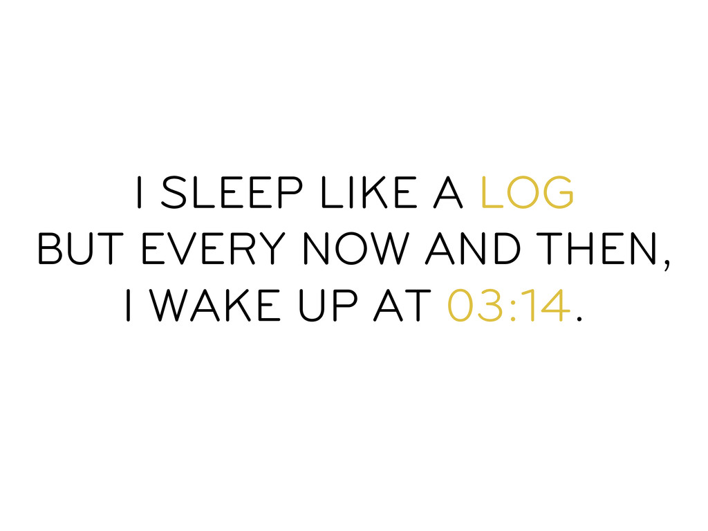 I SLEEP LIKE A LOG BUT EVERY NOW AND THEN, I WA...