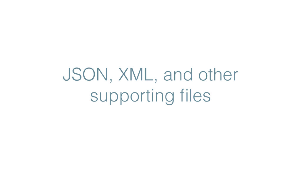 JSON, XML, and other supporting files