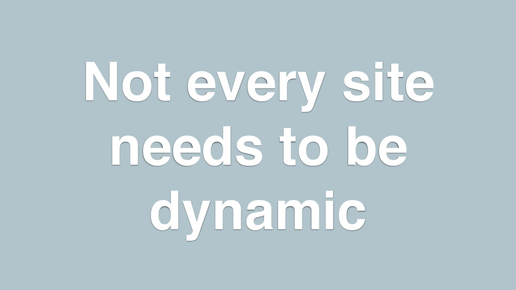 Not every site needs to be dynamic