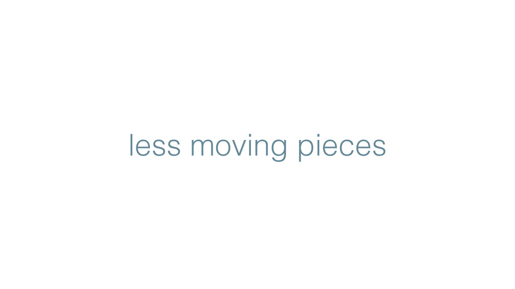 less moving pieces