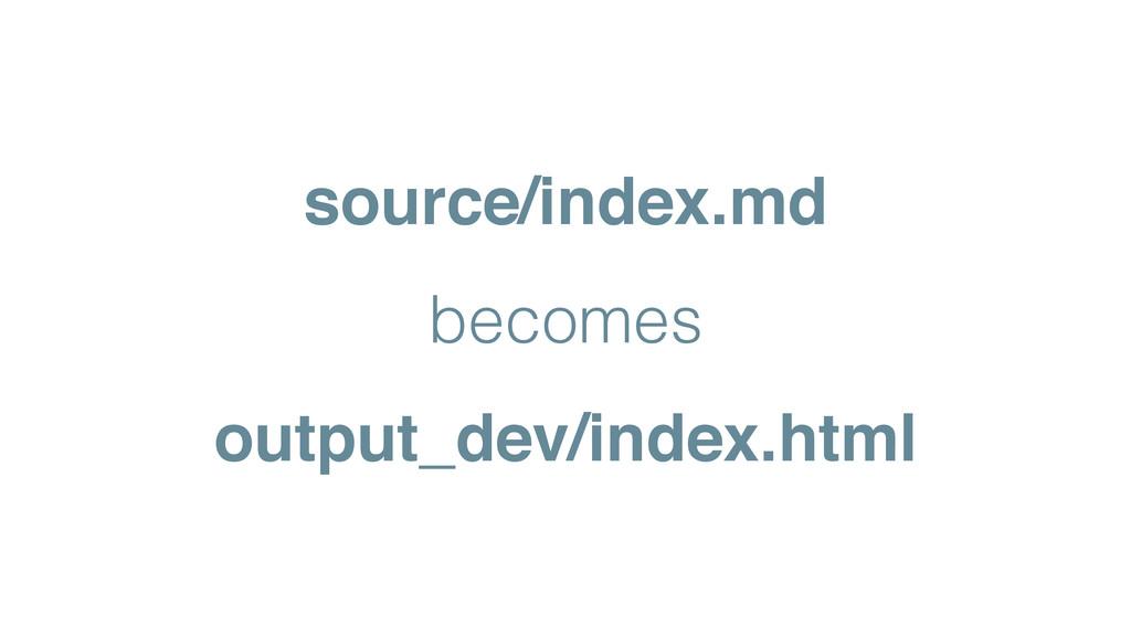 source/index.md! becomes output_dev/index.html