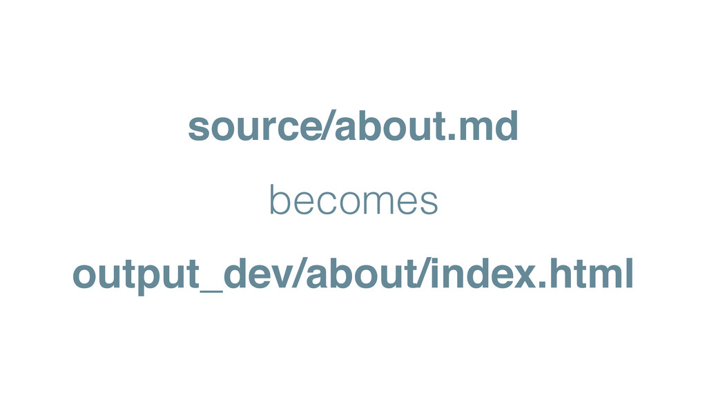 source/about.md! becomes output_dev/about/index...