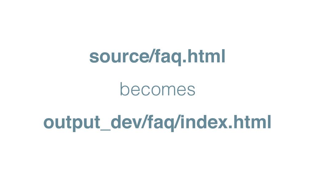 source/faq.html! becomes output_dev/faq/index.h...