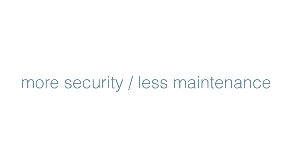 more security / less maintenance