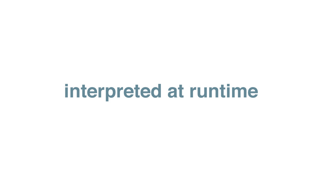 interpreted at runtime