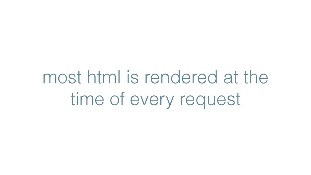 most html is rendered at the time of every requ...