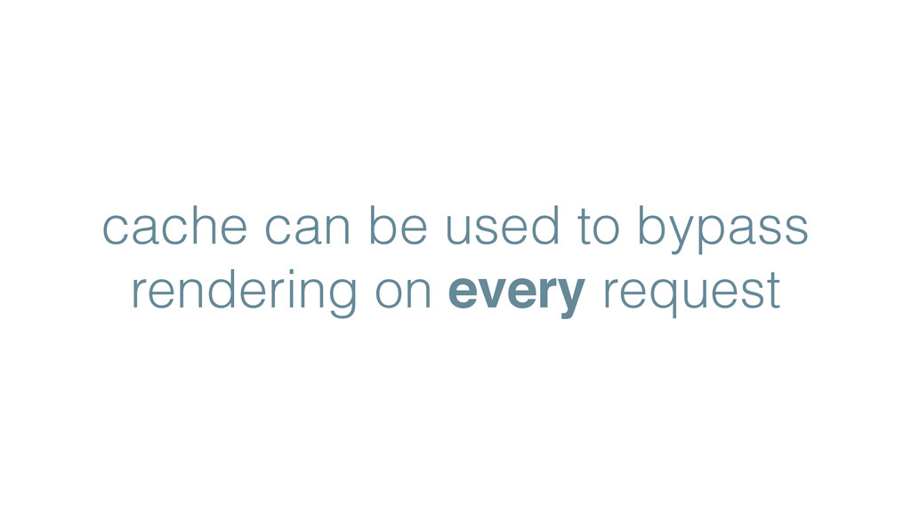 cache can be used to bypass rendering on every ...