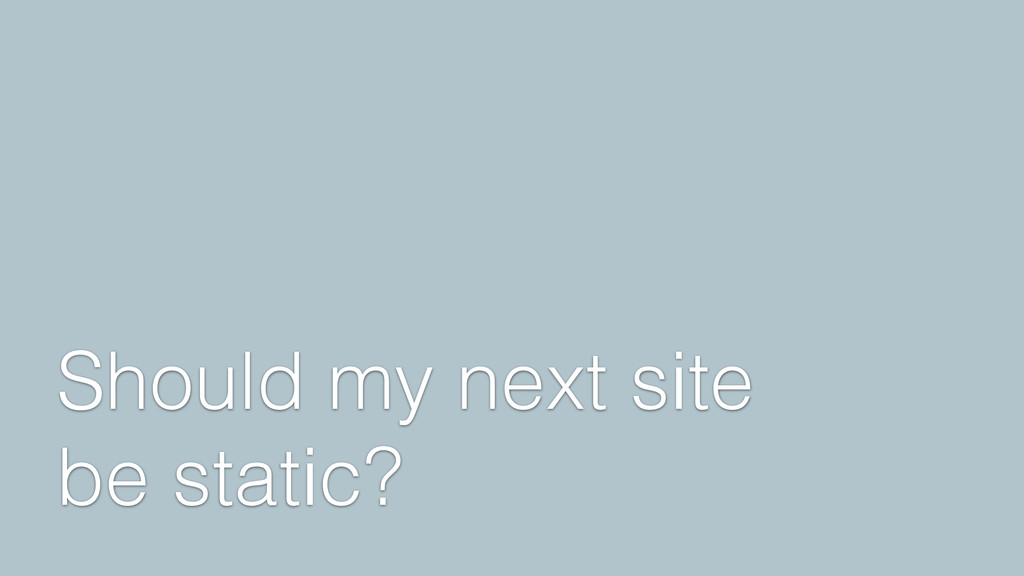 Should my next site be static?