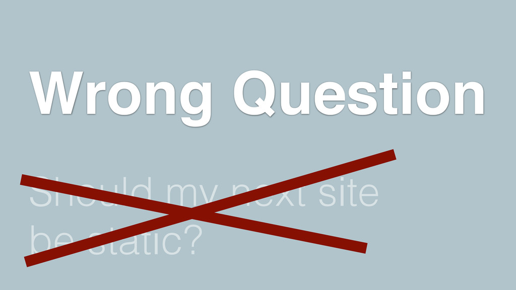 Should my next site be static? Wrong Question
