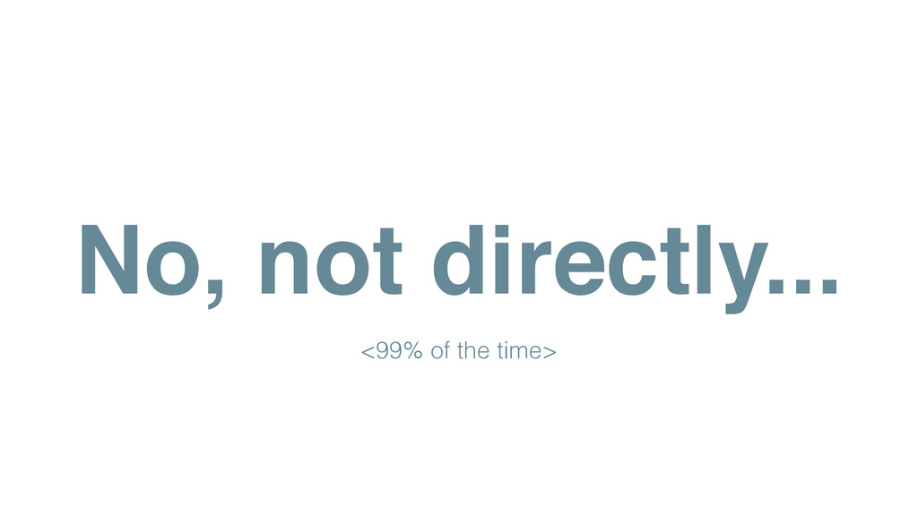 No, not directly... <99% of the time>