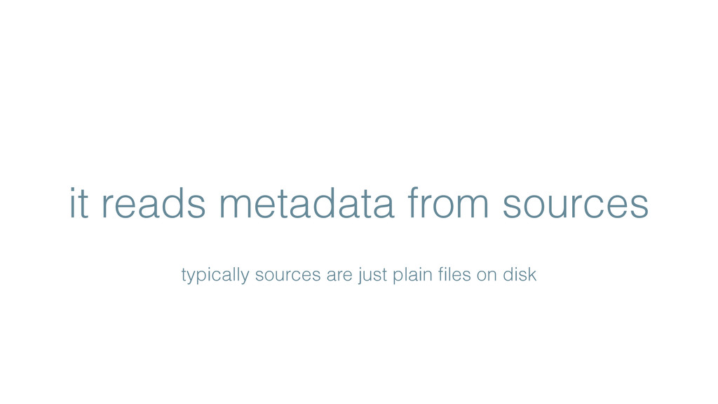 it reads metadata from sources typically source...